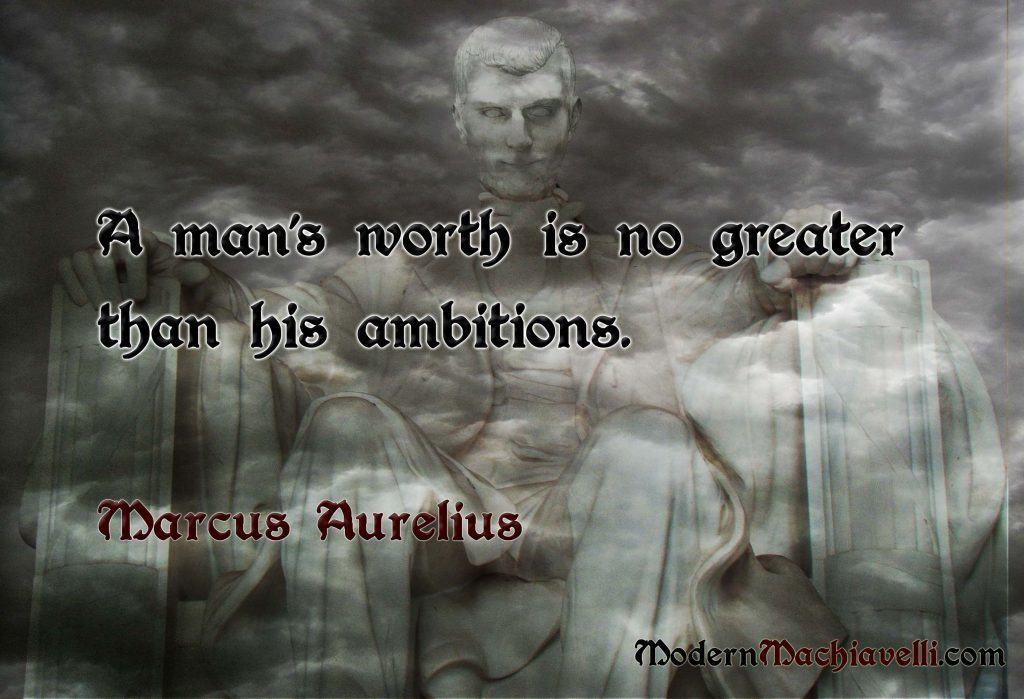 A man's worth is no greater than his ambitions - Marc Aurel